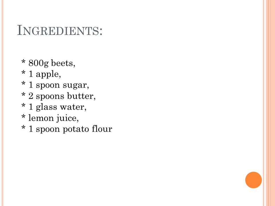 I NGREDIENTS : * 800g beets, * 1 apple, * 1 spoon sugar, * 2 spoons butter, * 1 glass water, * lemon juice, * 1 spoon potato flour