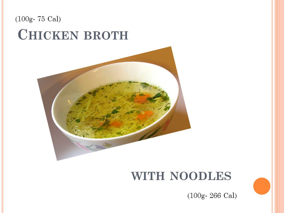 C HICKEN BROTH (100g- 75 Cal) WITH NOODLES (100g- 266 Cal)