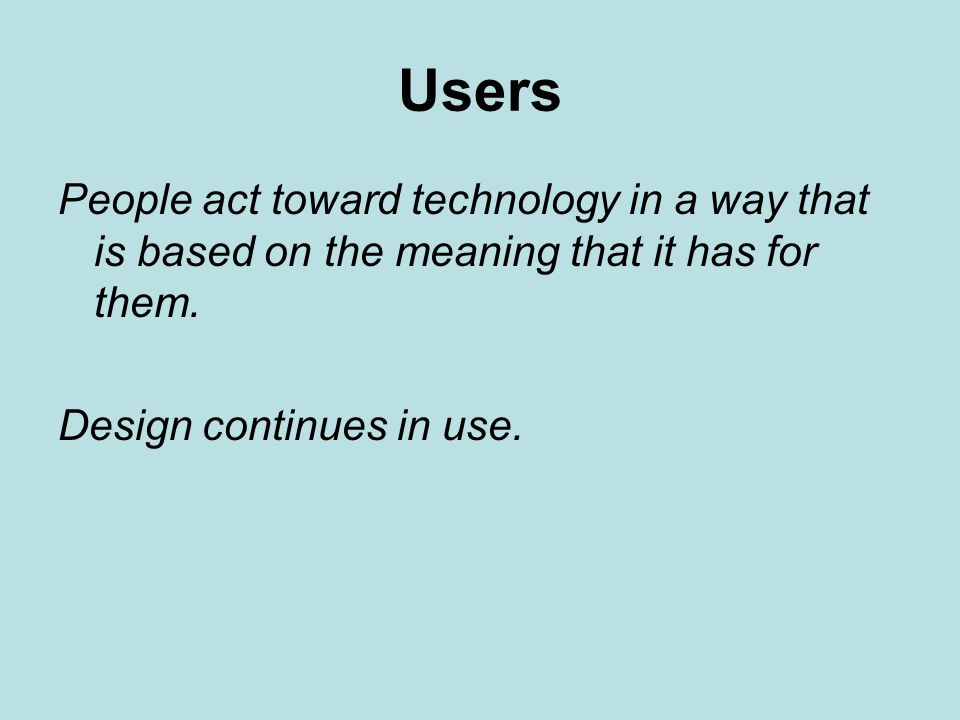 Users People act toward technology in a way that is based on the meaning that it has for them.