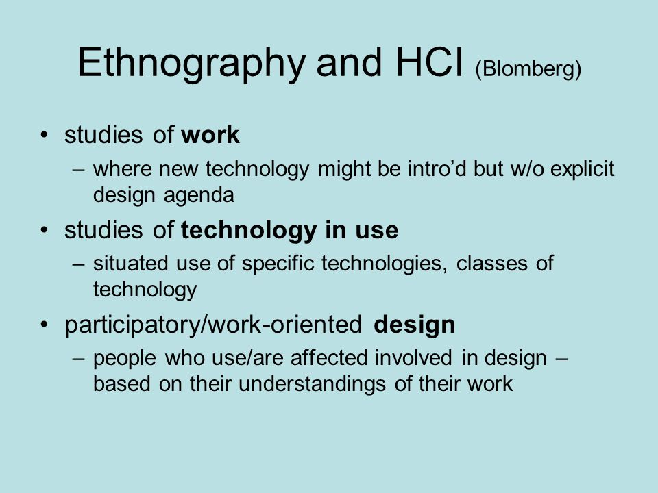 Ethnography and HCI (Blomberg) studies of work –where new technology might be intro'd but w/o explicit design agenda studies of technology in use –situated use of specific technologies, classes of technology participatory/work-oriented design –people who use/are affected involved in design – based on their understandings of their work