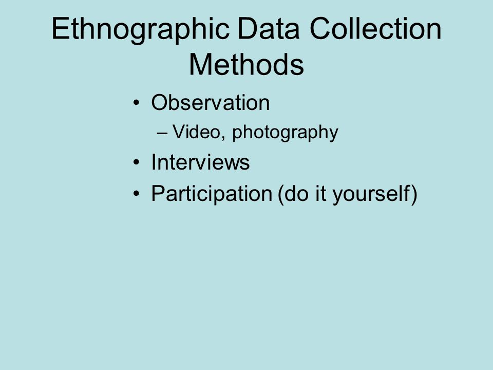 Ethnographic Data Collection Methods Observation –Video, photography Interviews Participation (do it yourself)