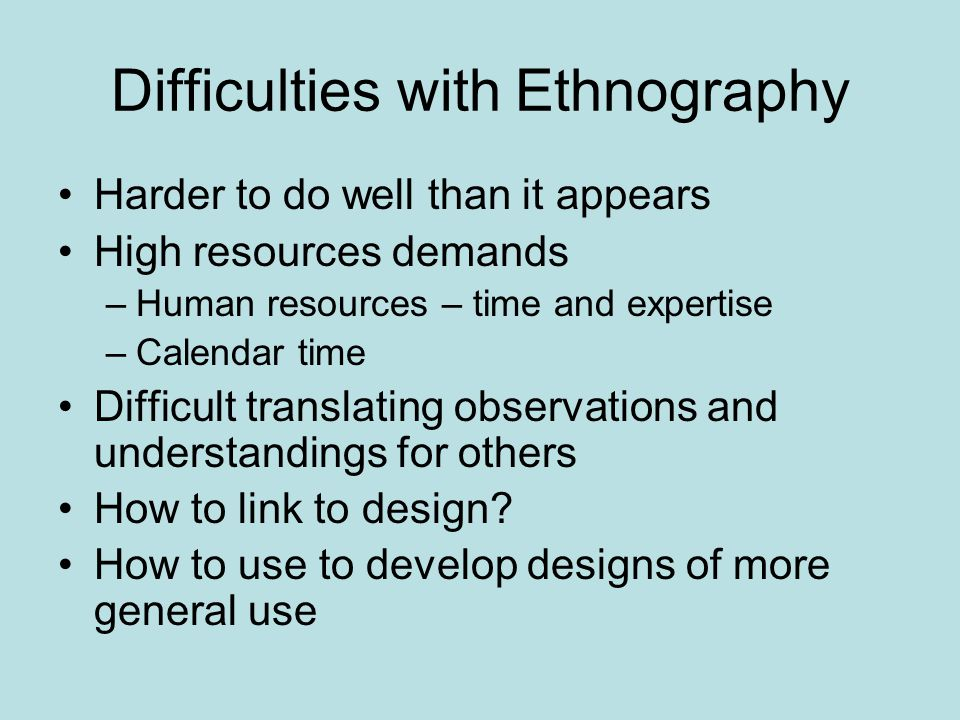 Difficulties with Ethnography Harder to do well than it appears High resources demands –Human resources – time and expertise –Calendar time Difficult translating observations and understandings for others How to link to design.
