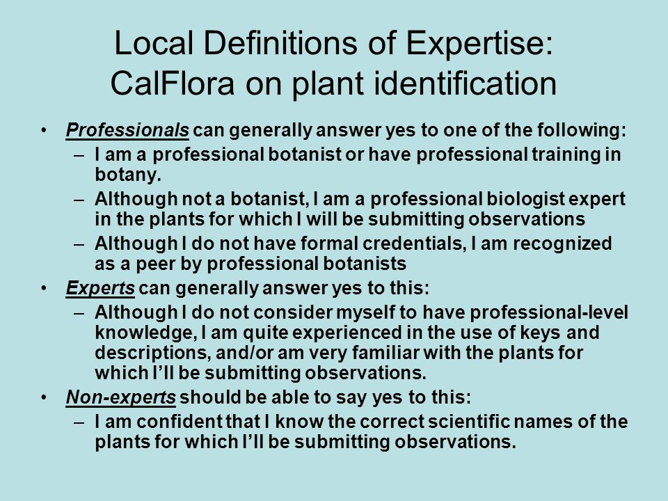 Local Definitions of Expertise: CalFlora on plant identification Professionals can generally answer yes to one of the following: –I am a professional botanist or have professional training in botany.