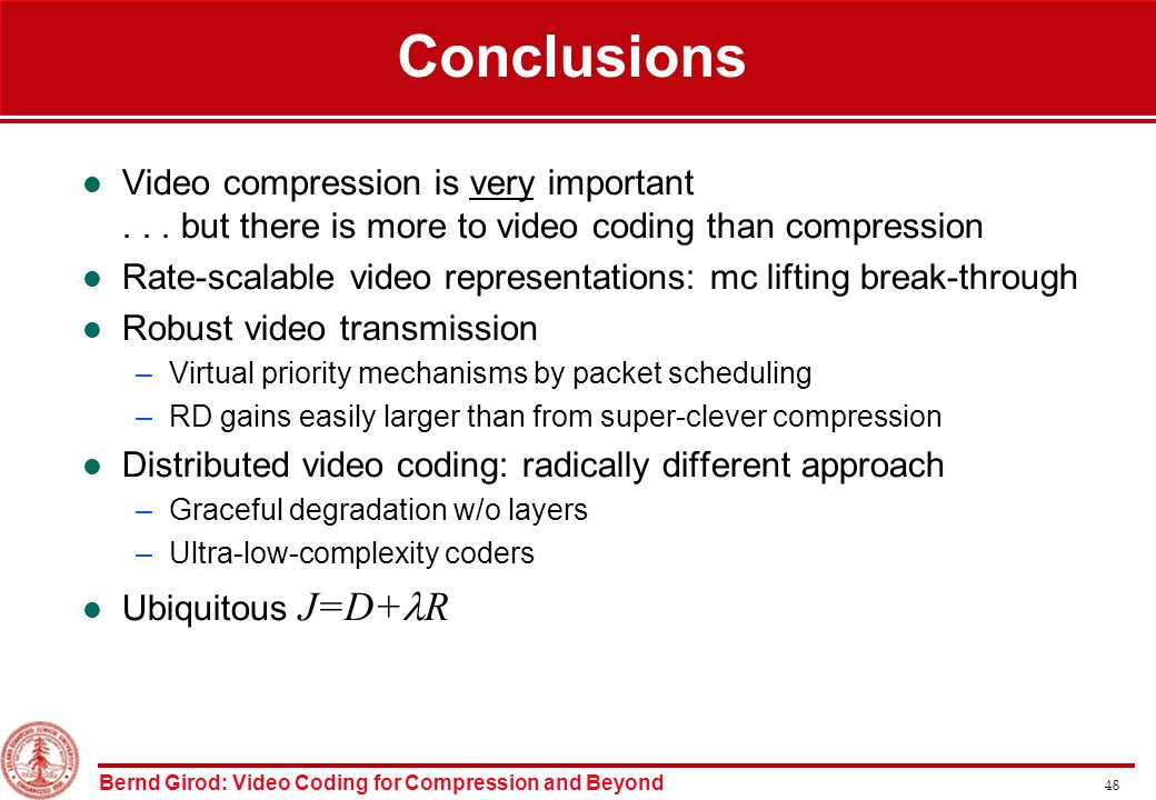Bernd Girod: Video Coding for Compression and Beyond 48 Conclusions Video compression is very important...