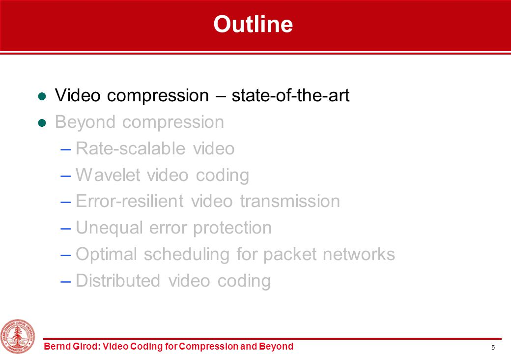 Bernd Girod: Video Coding for Compression and Beyond 5 Outline Video compression – state-of-the-art Beyond compression –Rate-scalable video –Wavelet video coding –Error-resilient video transmission –Unequal error protection –Optimal scheduling for packet networks –Distributed video coding
