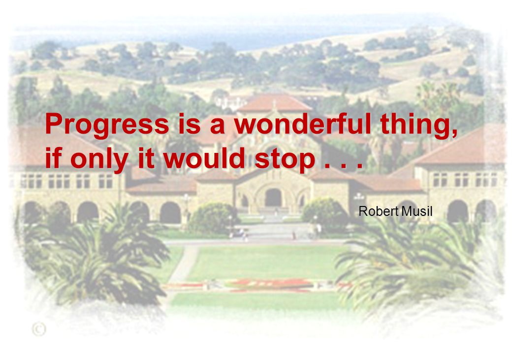 Progress is a wonderful thing, if only it would stop... Robert Musil