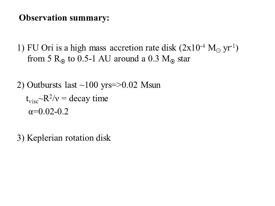 1)FU Ori is a high mass accretion rate disk (2x10 -4 M ʘ yr -1 ) from 5 R  to 0.5-1 AU around a 0.3 M  star 2) Outbursts last ~100 yrs=>0.02 Msun t visc ~R 2 /ν = decay time α=0.02-0.2 3) Keplerian rotation disk Observation summary: