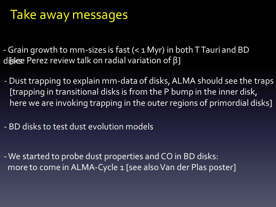 Take away messages - Grain growth to mm-sizes is fast (< 1 Myr) in both T Tauri and BD disks - Dust trapping to explain mm-data of disks, ALMA should see the traps [trapping in transitional disks is from the P bump in the inner disk, here we are invoking trapping in the outer regions of primordial disks] - BD disks to test dust evolution models - We started to probe dust properties and CO in BD disks: more to come in ALMA-Cycle 1 [see also Van der Plas poster] [see Perez review talk on radial variation of β]