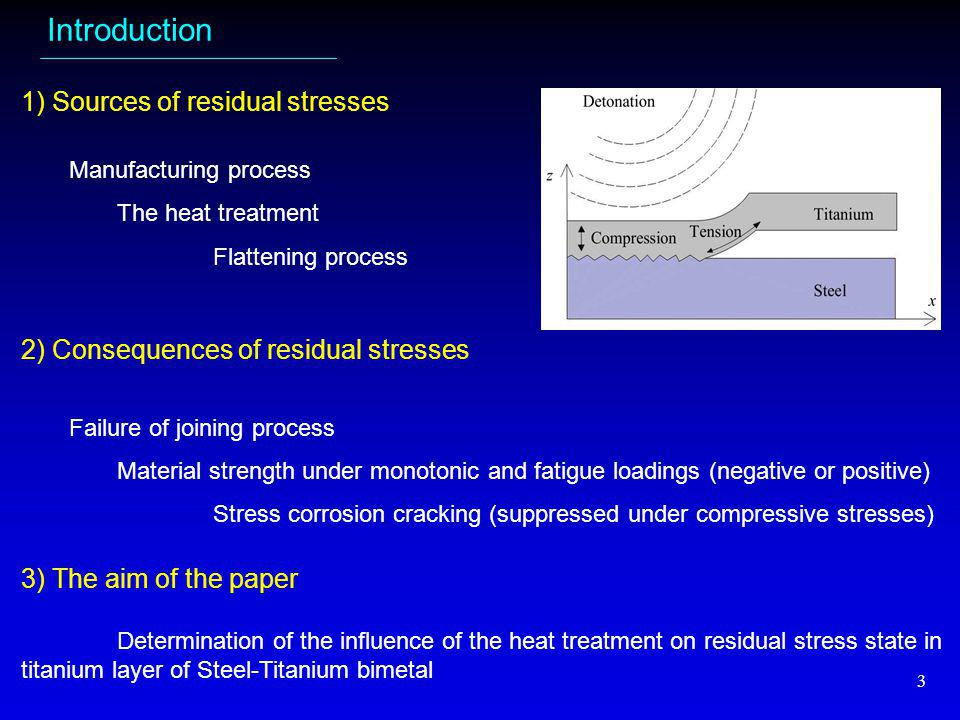 3 Introduction 1) Sources of residual stresses Manufacturing process The heat treatment Flattening process 2) Consequences of residual stresses Failure of joining process Material strength under monotonic and fatigue loadings (negative or positive) Stress corrosion cracking (suppressed under compressive stresses) 3) The aim of the paper Determination of the influence of the heat treatment on residual stress state in titanium layer of Steel-Titanium bimetal