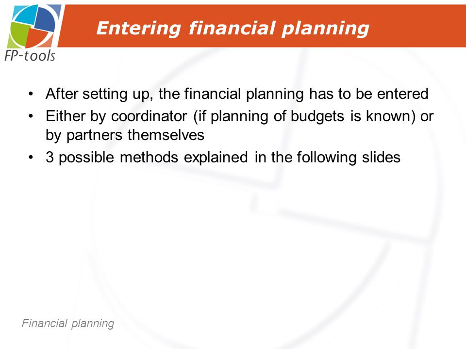 Entering financial planning After setting up, the financial planning has to be entered Either by coordinator (if planning of budgets is known) or by partners themselves 3 possible methods explained in the following slides Financial planning