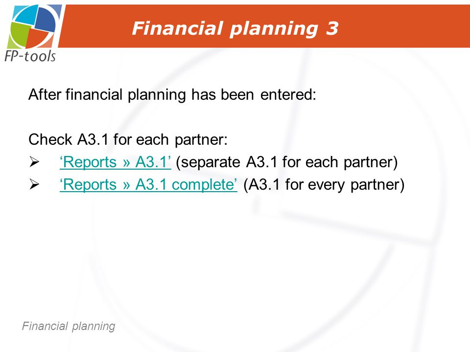 Financial planning 3 After financial planning has been entered: Check A3.1 for each partner:  'Reports » A3.1' (separate A3.1 for each partner) 'Reports » A3.1'  'Reports » A3.1 complete' (A3.1 for every partner) 'Reports » A3.1 complete' Financial planning