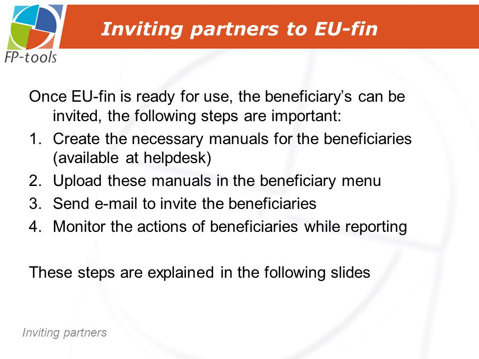 Inviting partners to EU-fin Once EU-fin is ready for use, the beneficiary's can be invited, the following steps are important: 1.Create the necessary manuals for the beneficiaries (available at helpdesk) 2.Upload these manuals in the beneficiary menu 3.Send e-mail to invite the beneficiaries 4.Monitor the actions of beneficiaries while reporting These steps are explained in the following slides Inviting partners