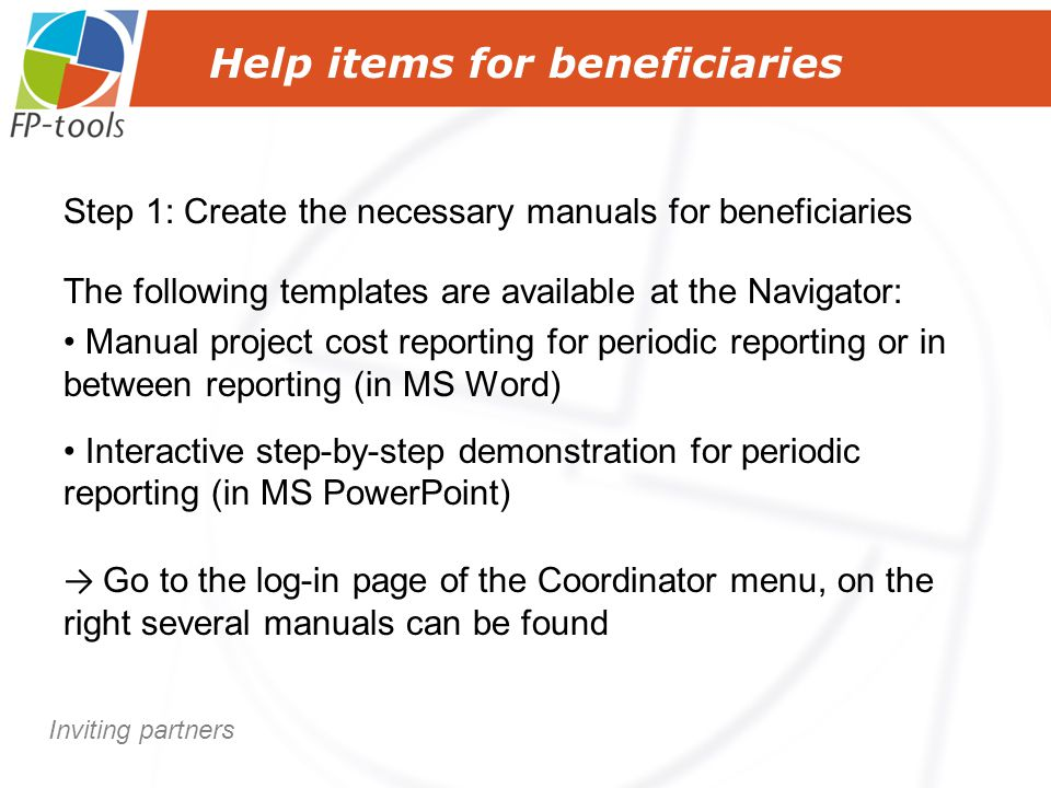 Help items for beneficiaries Step 1: Create the necessary manuals for beneficiaries The following templates are available at the Navigator: Manual project cost reporting for periodic reporting or in between reporting (in MS Word) Interactive step-by-step demonstration for periodic reporting (in MS PowerPoint) → Go to the log-in page of the Coordinator menu, on the right several manuals can be found Inviting partners