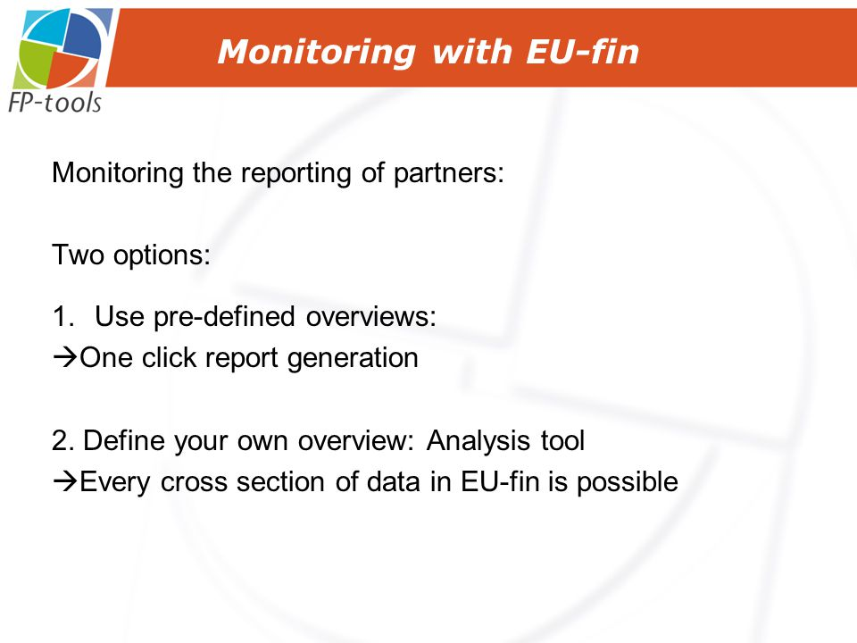 Monitoring with EU-fin Monitoring the reporting of partners: Two options: 1.Use pre-defined overviews:  One click report generation 2.