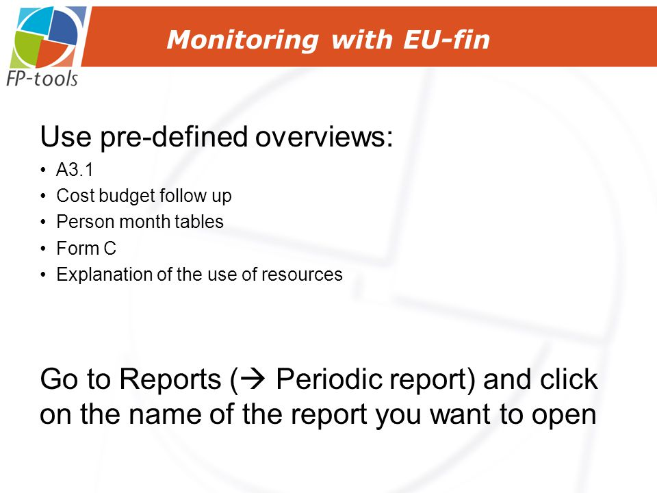 Monitoring with EU-fin Use pre-defined overviews: A3.1 Cost budget follow up Person month tables Form C Explanation of the use of resources Go to Reports (  Periodic report) and click on the name of the report you want to open