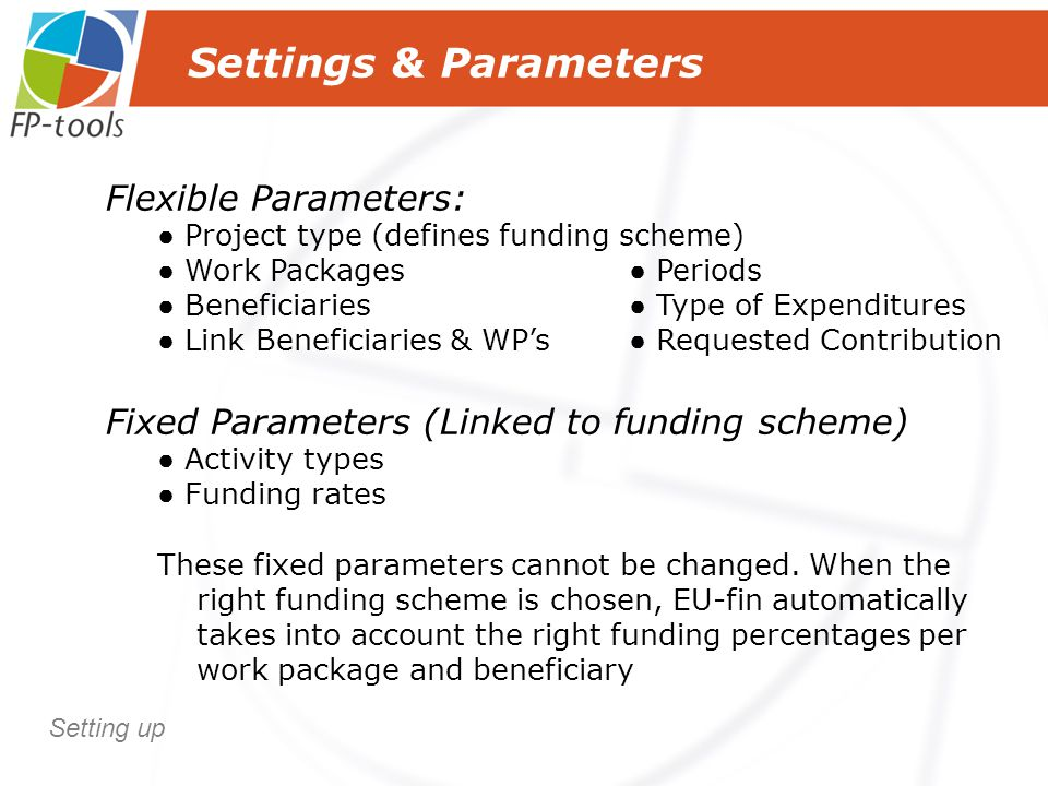 Settings & Parameters Flexible Parameters: ● Project type (defines funding scheme) ● Work Packages● Periods ● Beneficiaries● Type of Expenditures ● Link Beneficiaries & WP's ● Requested Contribution Fixed Parameters (Linked to funding scheme) ● Activity types ● Funding rates These fixed parameters cannot be changed.