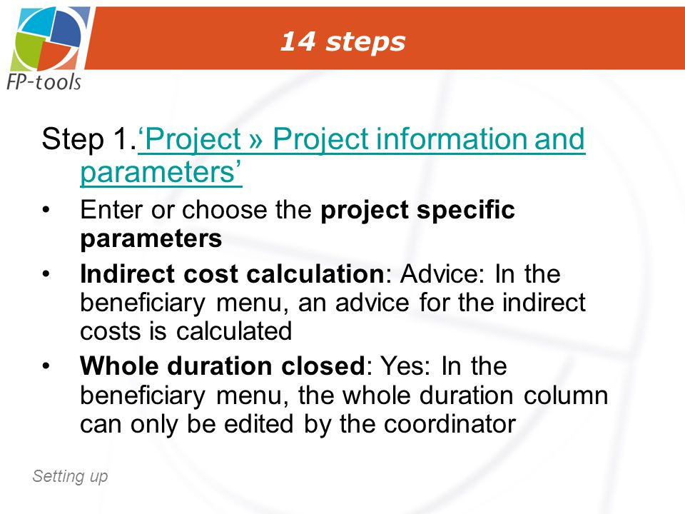 14 steps Step 1.'Project » Project information and parameters''Project » Project information and parameters' Enter or choose the project specific parameters Indirect cost calculation: Advice: In the beneficiary menu, an advice for the indirect costs is calculated Whole duration closed: Yes: In the beneficiary menu, the whole duration column can only be edited by the coordinator Setting up