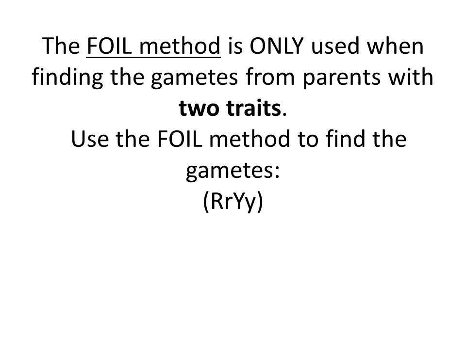 The FOIL method is ONLY used when finding the gametes from parents with two traits.
