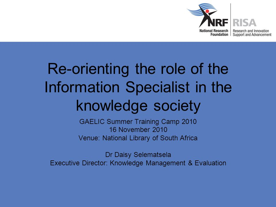Re-orienting the role of the Information Specialist in the knowledge society GAELIC Summer Training Camp 2010 16 November 2010 Venue: National Library of South Africa Dr Daisy Selematsela Executive Director: Knowledge Management & Evaluation