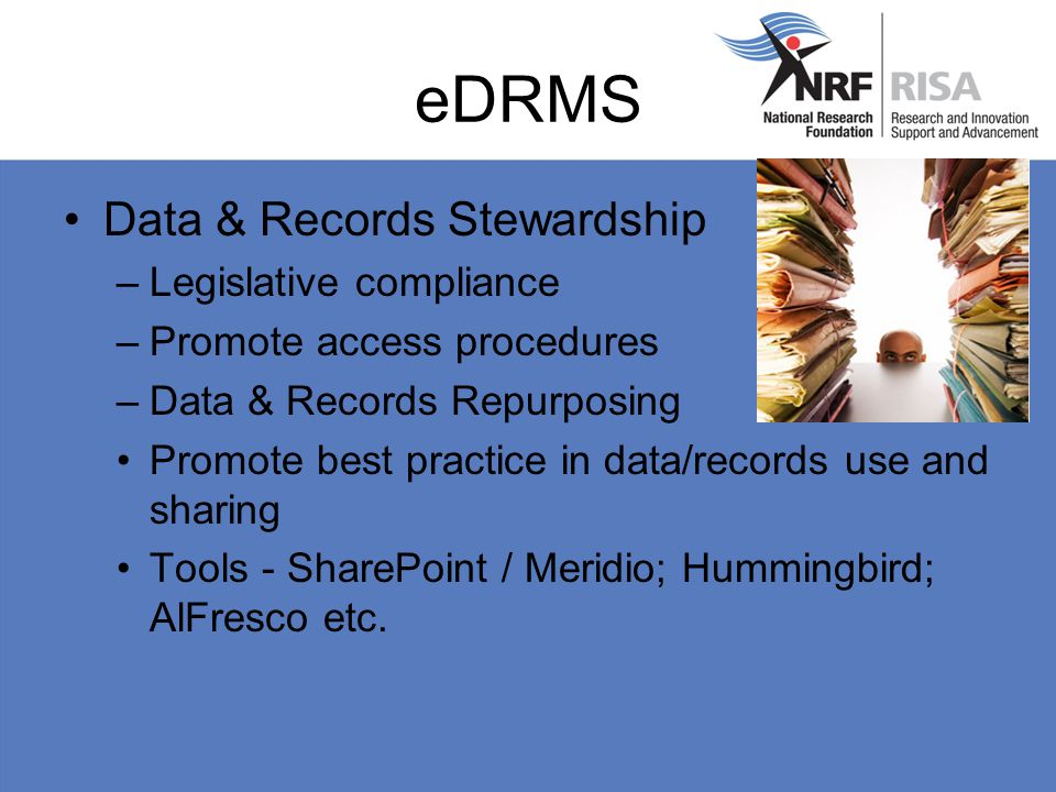 eDRMS Data & Records Stewardship –Legislative compliance –Promote access procedures –Data & Records Repurposing Promote best practice in data/records use and sharing Tools - SharePoint / Meridio; Hummingbird; AlFresco etc.