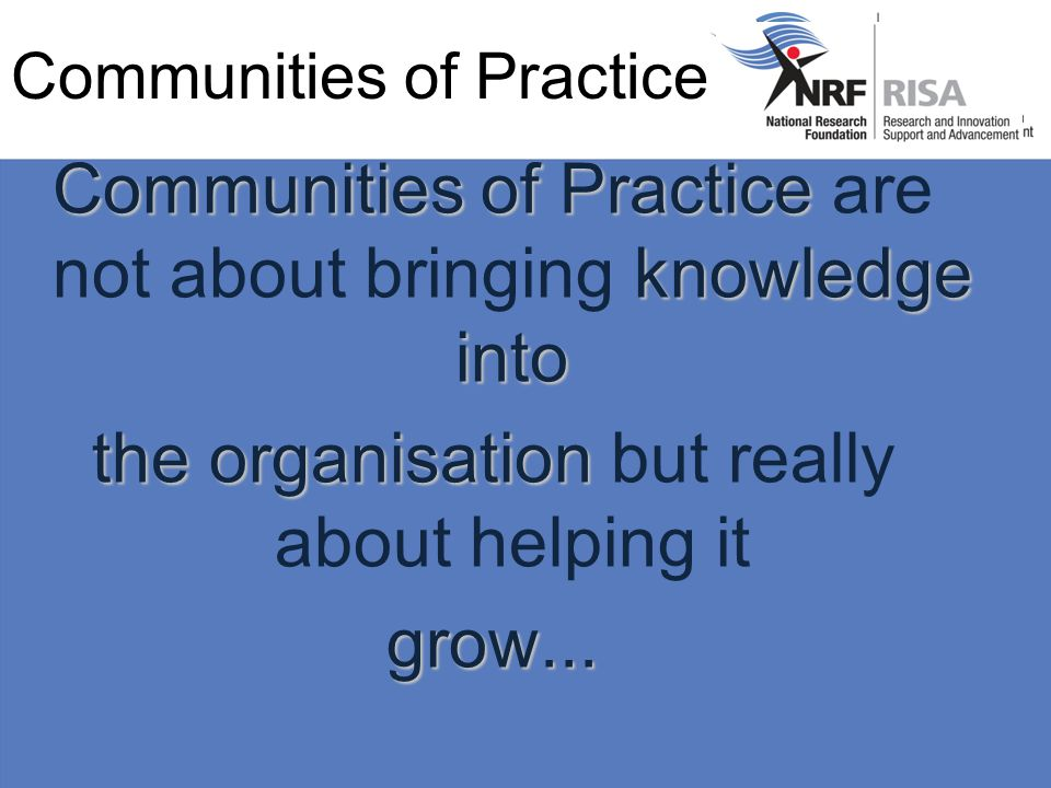 Communities of Practice Communities of Practice knowledge into Communities of Practice are not about bringing knowledge into the organisation the organisation but really about helping itgrow...