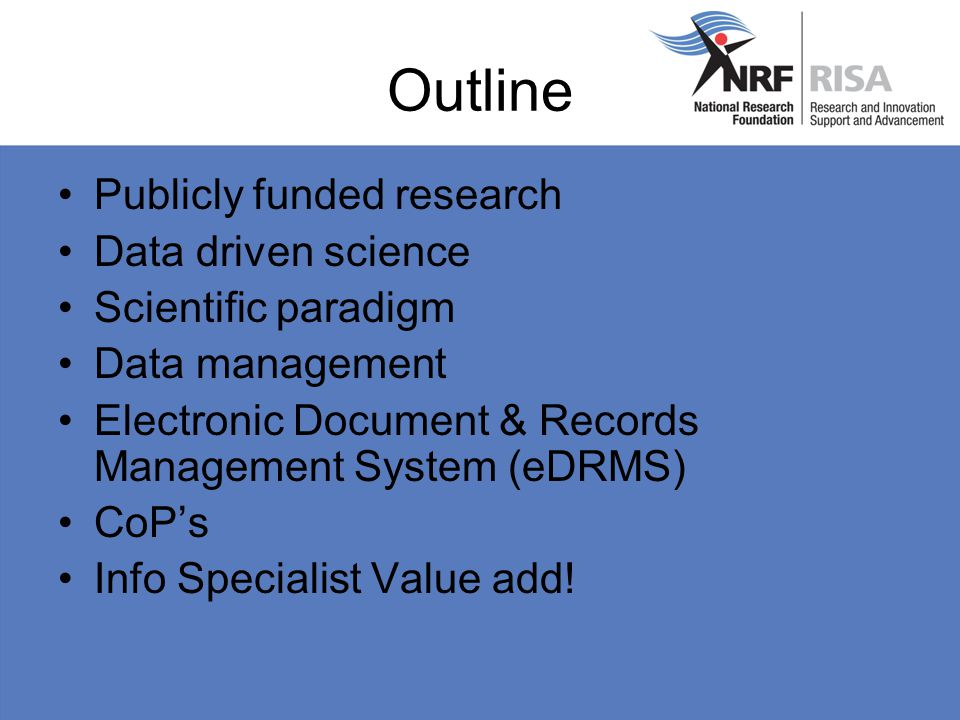 Outline Publicly funded research Data driven science Scientific paradigm Data management Electronic Document & Records Management System (eDRMS) CoP's Info Specialist Value add!