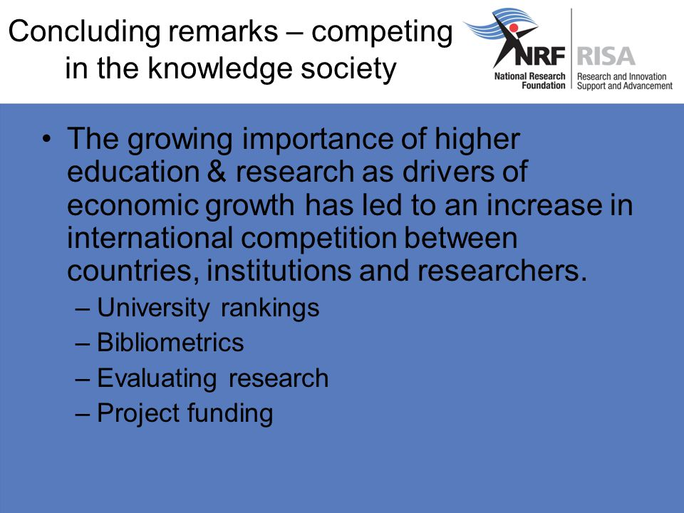 Concluding remarks – competing in the knowledge society The growing importance of higher education & research as drivers of economic growth has led to an increase in international competition between countries, institutions and researchers.
