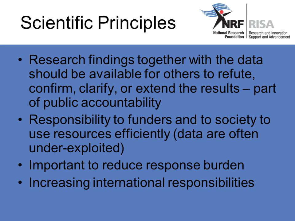 Scientific Principles Research findings together with the data should be available for others to refute, confirm, clarify, or extend the results – part of public accountability Responsibility to funders and to society to use resources efficiently (data are often under-exploited) Important to reduce response burden Increasing international responsibilities