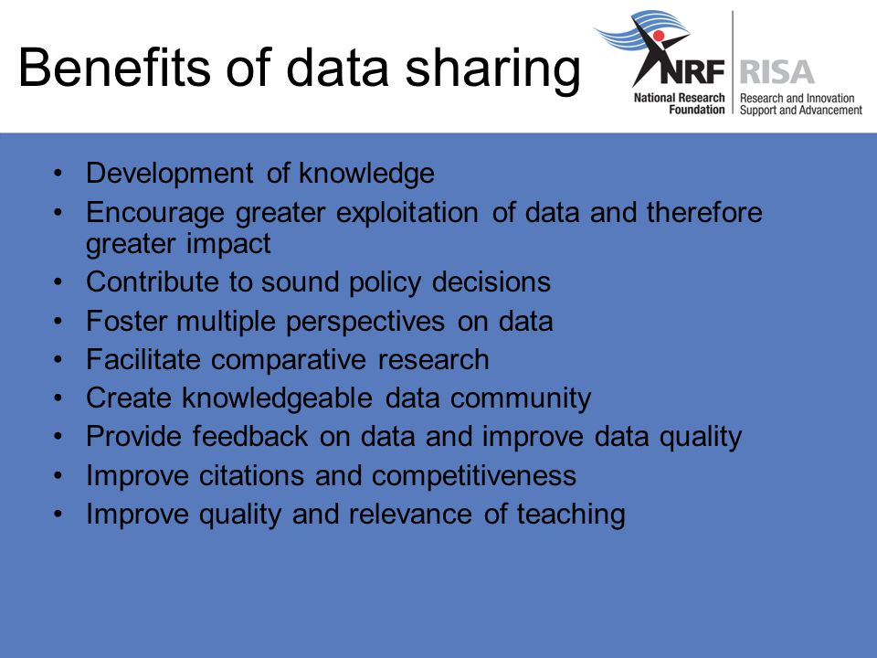 Benefits of data sharing Development of knowledge Encourage greater exploitation of data and therefore greater impact Contribute to sound policy decisions Foster multiple perspectives on data Facilitate comparative research Create knowledgeable data community Provide feedback on data and improve data quality Improve citations and competitiveness Improve quality and relevance of teaching