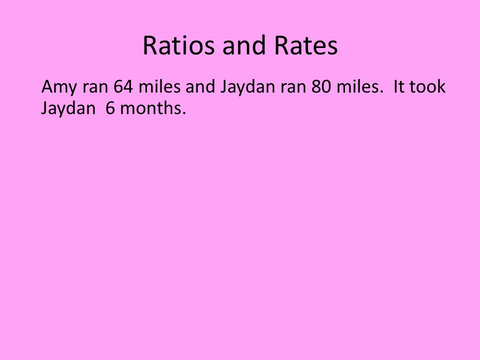Ratios and Rates Amy ran 64 miles and Jaydan ran 80 miles. It took Jaydan 6 months.