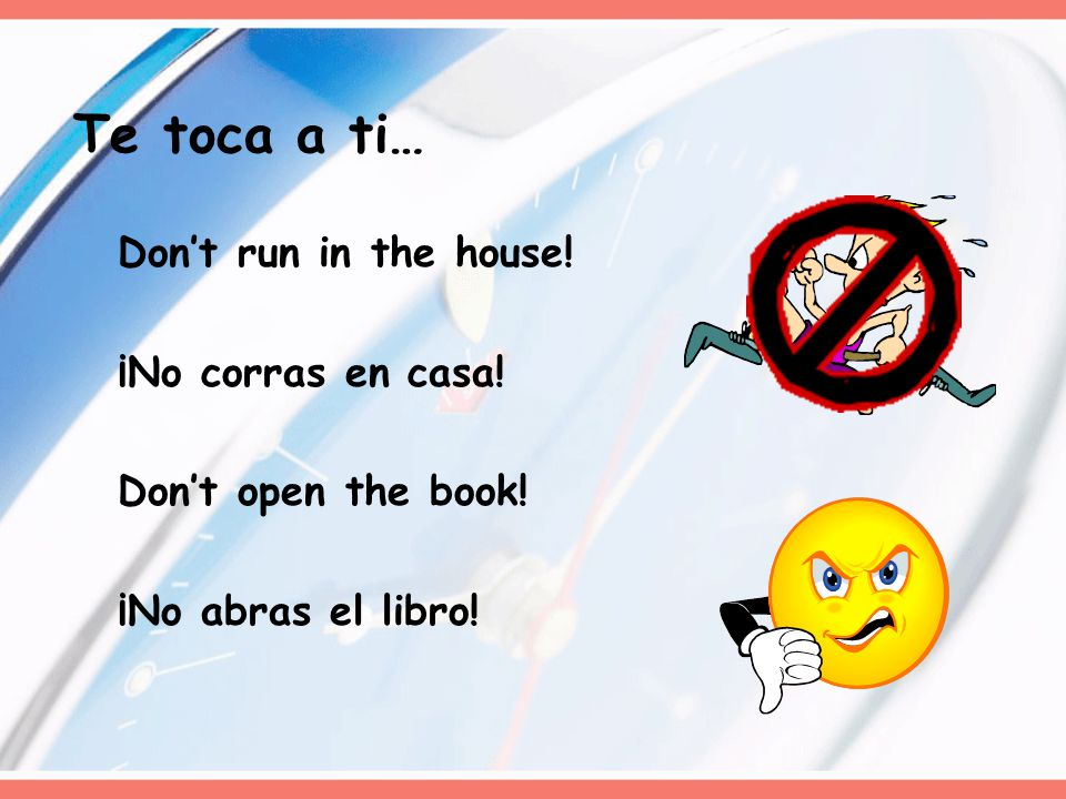 Don't run in the house! ¡No corras en casa! Don't open the book! ¡No abras el libro! Te toca a ti…