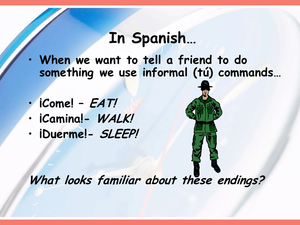 In Spanish… When we want to tell a friend to do something we use informal (tú) commands… ¡Come.