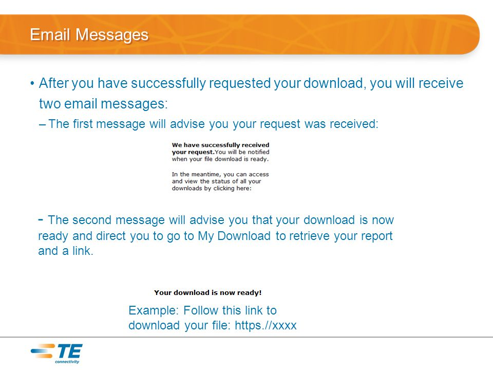 Email Messages After you have successfully requested your download, you will receive two email messages: –The first message will advise you your request was received: - The second message will advise you that your download is now ready and direct you to go to My Download to retrieve your report and a link.