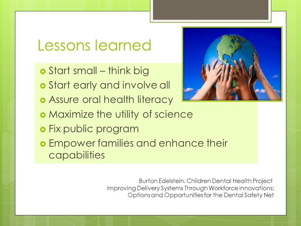 Lessons learned  Start small – think big  Start early and involve all  Assure oral health literacy  Maximize the utility of science  Fix public program  Empower families and enhance their capabilities Burton Edelstein, Children Dental Health Project Improving Delivery Systems Through Workforce Innovations: Options and Opportunities for the Dental Safety Net