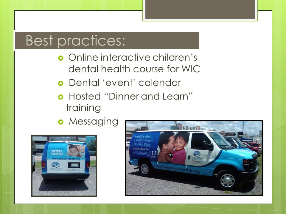 Best practices:  Online interactive children's dental health course for WIC  Dental 'event' calendar  Hosted Dinner and Learn training  Messaging
