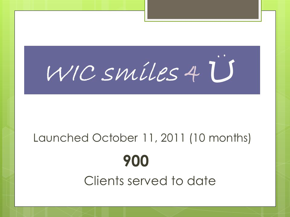 Launched October 11, 2011 (10 months) 900 Clients served to date WIC smiles 4