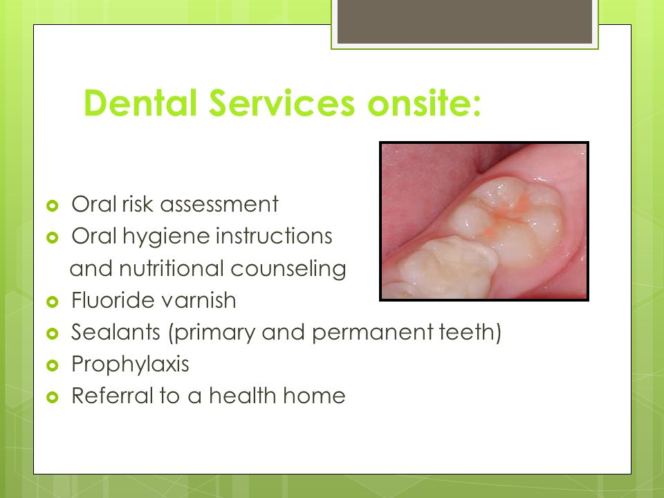 Dental Services onsite:  Oral risk assessment  Oral hygiene instructions and nutritional counseling  Fluoride varnish  Sealants (primary and permanent teeth)  Prophylaxis  Referral to a health home