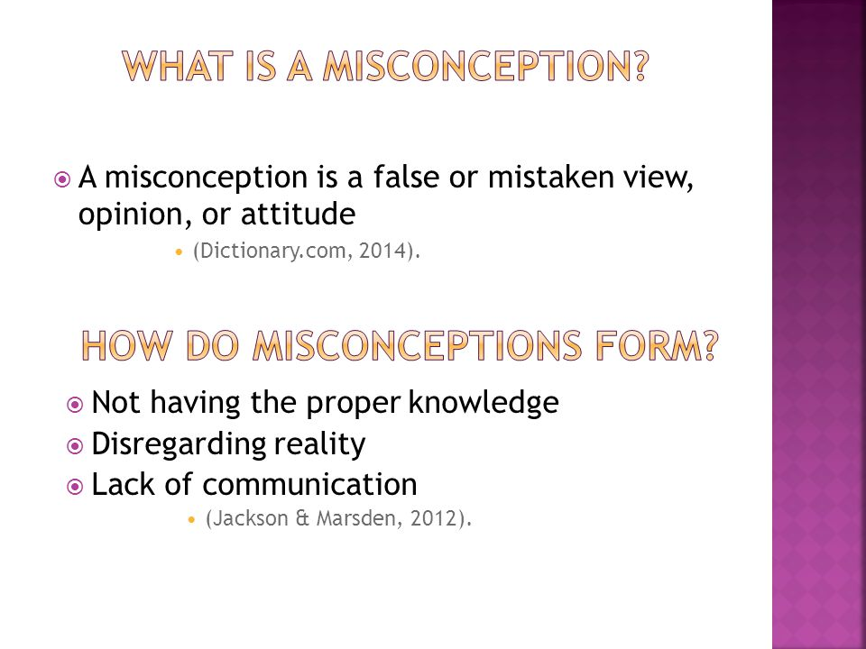  A misconception is a false or mistaken view, opinion, or attitude (Dictionary.com, 2014).
