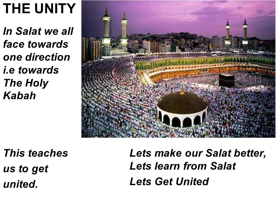 Lets make our Salat better, Lets learn from Salat Lets Get United THE UNITY In Salat we all face towards one direction i.e towards The Holy Kabah This teaches us to get united.