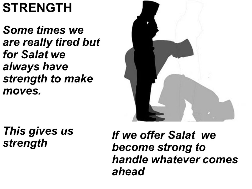 Some times we are really tired but for Salat we always have strength to make moves.