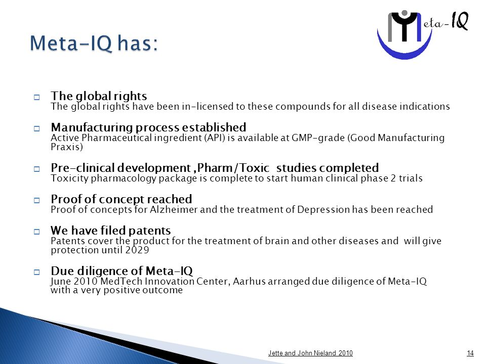  The global rights The global rights have been in-licensed to these compounds for all disease indications  Manufacturing process established Active Pharmaceutical ingredient (API) is available at GMP-grade (Good Manufacturing Praxis)  Pre-clinical development,Pharm/Toxic studies completed Toxicity pharmacology package is complete to start human clinical phase 2 trials  Proof of concept reached Proof of concepts for Alzheimer and the treatment of Depression has been reached  We have filed patents Patents cover the product for the treatment of brain and other diseases and will give protection until 2029  Due diligence of Meta-IQ June 2010 MedTech Innovation Center, Aarhus arranged due diligence of Meta-IQ with a very positive outcome Jette and John Nieland 201014
