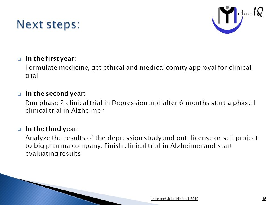  In the first year: Formulate medicine, get ethical and medical comity approval for clinical trial  In the second year: Run phase 2 clinical trial in Depression and after 6 months start a phase I clinical trial in Alzheimer  In the third year: Analyze the results of the depression study and out-license or sell project to big pharma company.