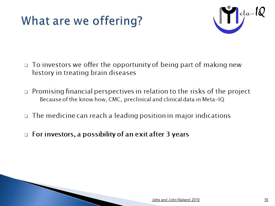  To investors we offer the opportunity of being part of making new history in treating brain diseases  Promising financial perspectives in relation to the risks of the project Because of the know how, CMC, preclinical and clinical data in Meta-IQ  The medicine can reach a leading position in major indications  For investors, a possibility of an exit after 3 years Jette and John Nieland 201018