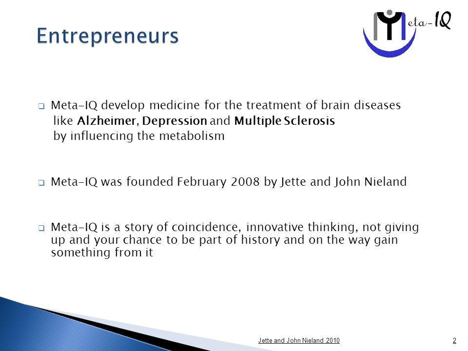  Meta-IQ develop medicine for the treatment of brain diseases like Alzheimer, Depression and Multiple Sclerosis by influencing the metabolism  Meta-IQ was founded February 2008 by Jette and John Nieland  Meta-IQ is a story of coincidence, innovative thinking, not giving up and your chance to be part of history and on the way gain something from it Jette and John Nieland 20102