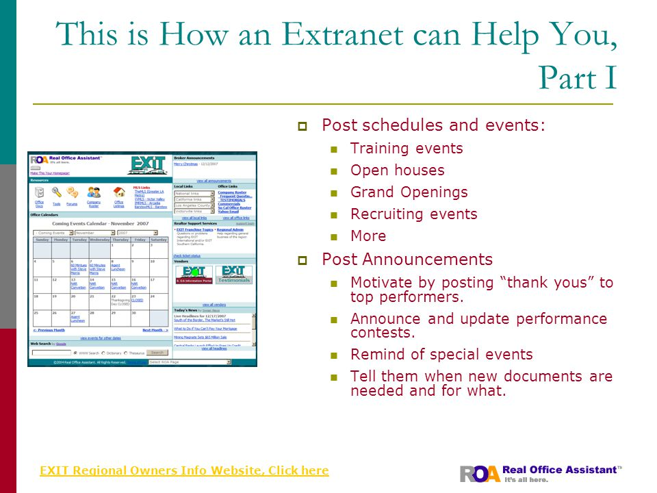 EXIT Regional Owners Info Website, Click here This is How an Extranet can Help You, Part I  Post schedules and events: Training events Open houses Grand Openings Recruiting events More  Post Announcements Motivate by posting thank yous to top performers.