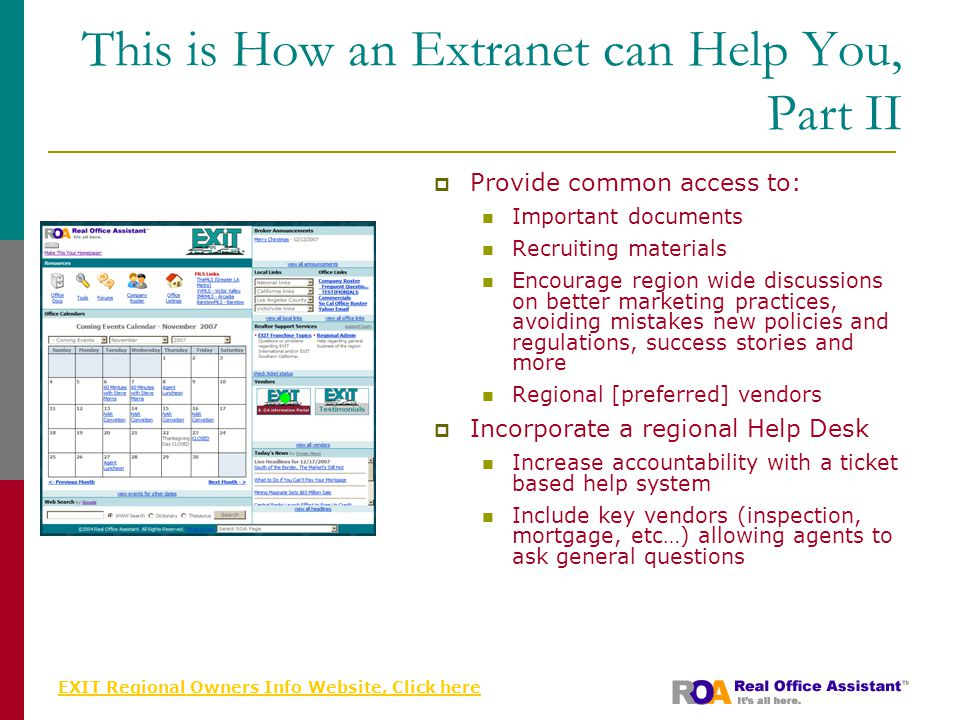 EXIT Regional Owners Info Website, Click here This is How an Extranet can Help You, Part II  Provide common access to: Important documents Recruiting materials Encourage region wide discussions on better marketing practices, avoiding mistakes new policies and regulations, success stories and more Regional [preferred] vendors  Incorporate a regional Help Desk Increase accountability with a ticket based help system Include key vendors (inspection, mortgage, etc…) allowing agents to ask general questions