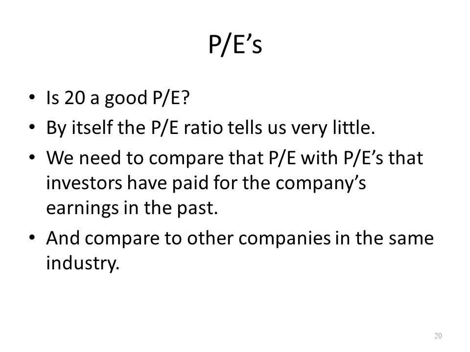 P/E's Is 20 a good P/E. By itself the P/E ratio tells us very little.