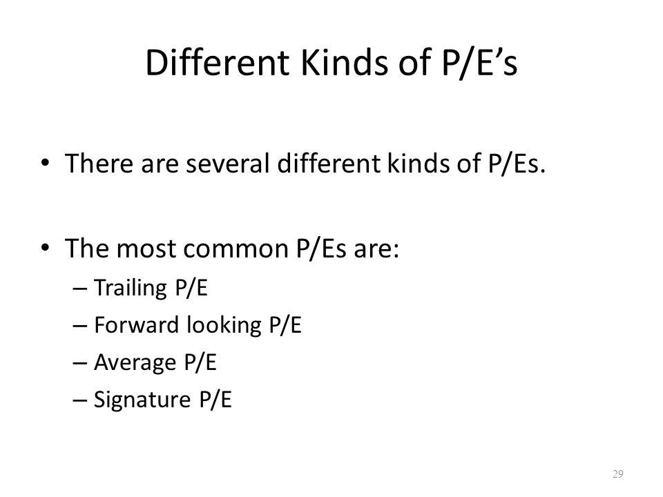 Different Kinds of P/E's There are several different kinds of P/Es.