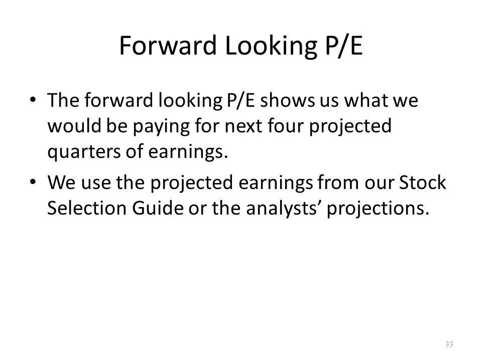 Forward Looking P/E The forward looking P/E shows us what we would be paying for next four projected quarters of earnings.