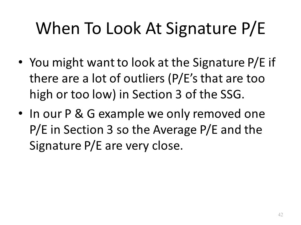 When To Look At Signature P/E You might want to look at the Signature P/E if there are a lot of outliers (P/E's that are too high or too low) in Section 3 of the SSG.